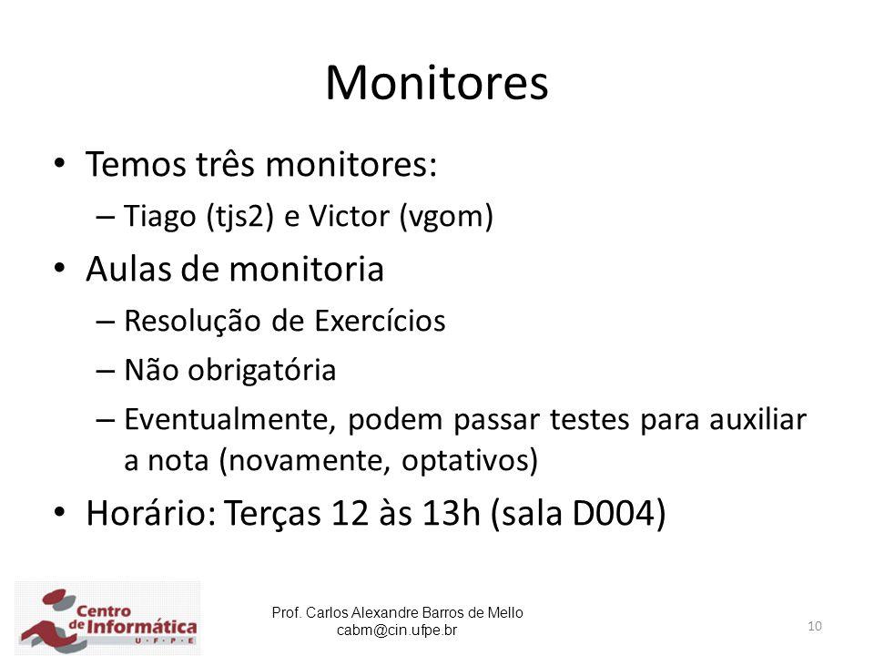 Prof. Carlos Alexandre Barros de Mello cabm@cin.ufpe.br 10 Monitores Temos três monitores: – Tiago (tjs2) e Victor (vgom) Aulas de monitoria – Resoluç