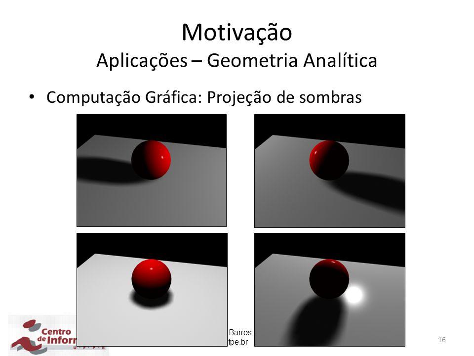 Prof. Carlos Alexandre Barros de Mello cabm@cin.ufpe.br 16 Motivação Aplicações – Geometria Analítica Computação Gráfica: Projeção de sombras