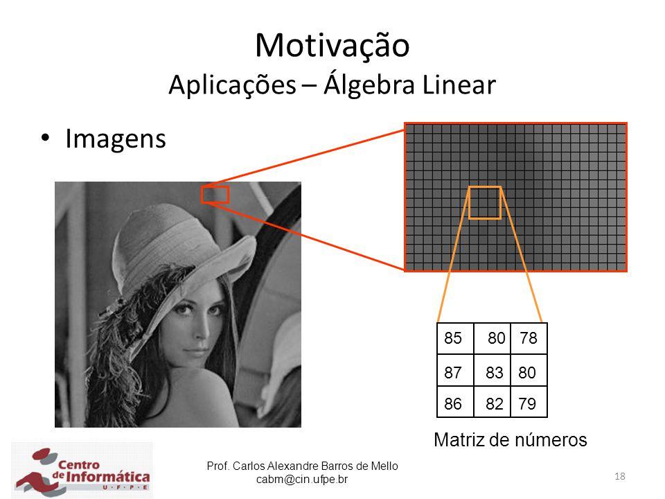 Prof. Carlos Alexandre Barros de Mello cabm@cin.ufpe.br 18 Motivação Aplicações – Álgebra Linear Imagens 85 80 78 87 83 80 86 82 79 Matriz de números