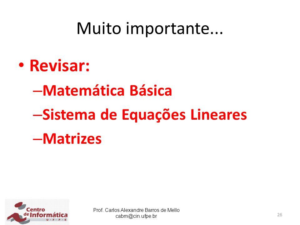 Prof. Carlos Alexandre Barros de Mello cabm@cin.ufpe.br 26 Muito importante... Revisar: – Matemática Básica – Sistema de Equações Lineares – Matrizes
