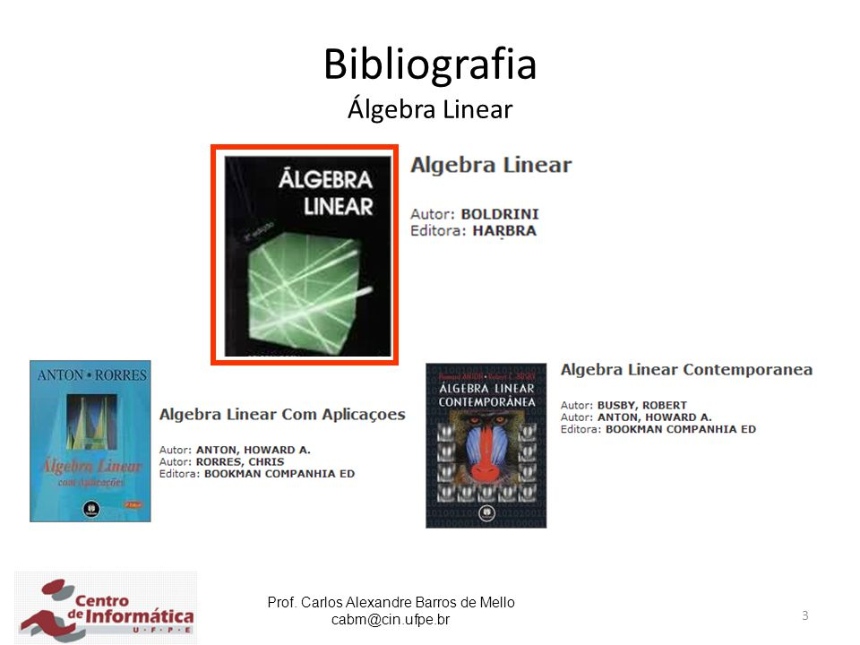 Prof. Carlos Alexandre Barros de Mello cabm@cin.ufpe.br 3 Bibliografia Álgebra Linear