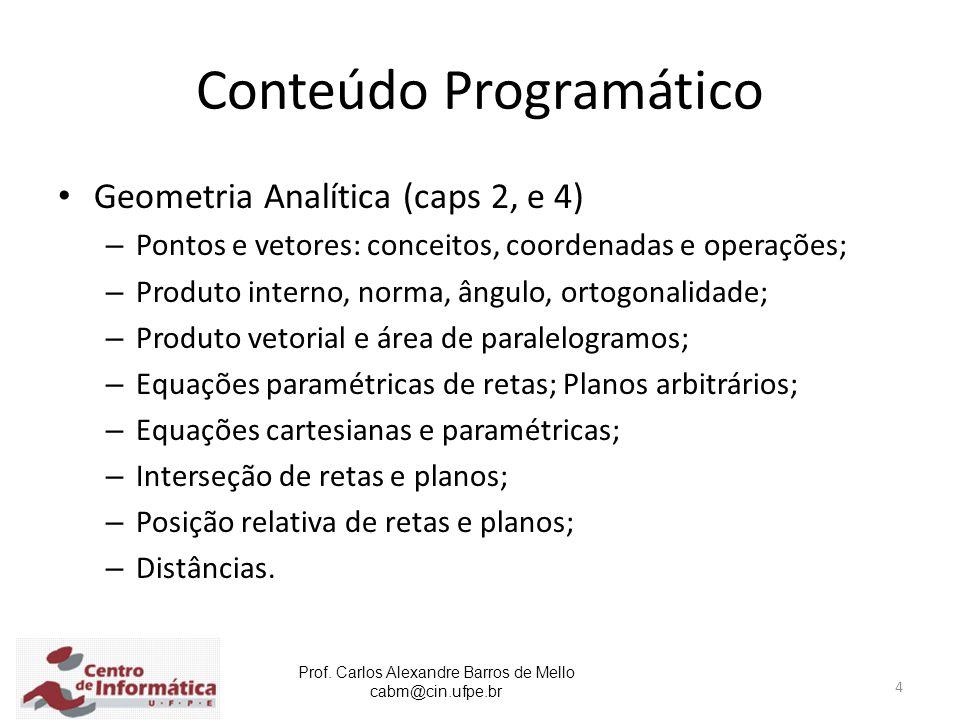 Prof. Carlos Alexandre Barros de Mello cabm@cin.ufpe.br 4 Conteúdo Programático Geometria Analítica (caps 2, e 4) – Pontos e vetores: conceitos, coord