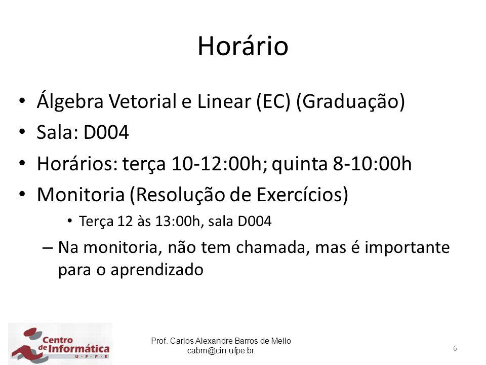 Prof. Carlos Alexandre Barros de Mello cabm@cin.ufpe.br 6 Horário Álgebra Vetorial e Linear (EC) (Graduação) Sala: D004 Horários: terça 10-12:00h; qui