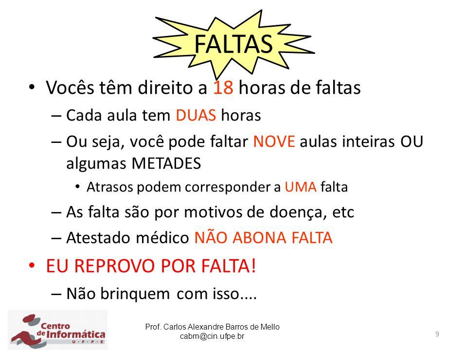 Prof. Carlos Alexandre Barros de Mello cabm@cin.ufpe.br 9 FALTAS Vocês têm direito a 18 horas de faltas – Cada aula tem DUAS horas – Ou seja, você pod
