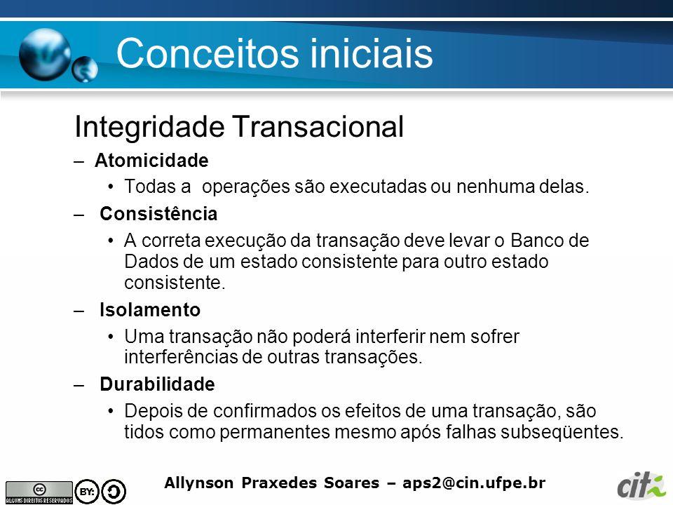 Allynson Praxedes Soares – aps2@cin.ufpe.br Conceitos iniciais Integridade Transacional –Atomicidade Todas a operações são executadas ou nenhuma delas