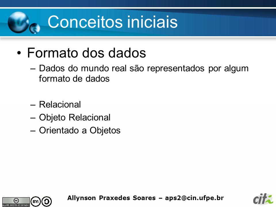 Allynson Praxedes Soares – aps2@cin.ufpe.br Conceitos iniciais Formato dos dados –Dados do mundo real são representados por algum formato de dados –Re
