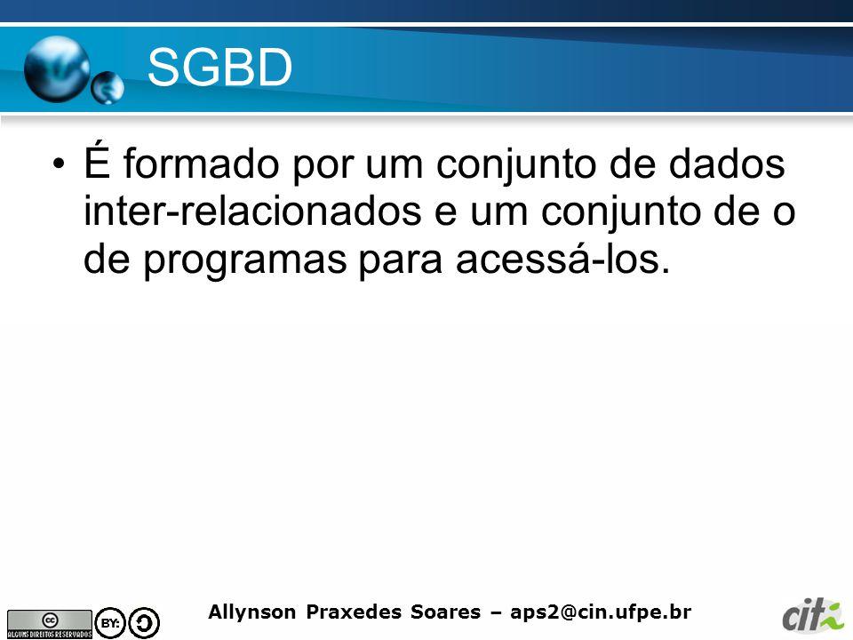 Allynson Praxedes Soares – aps2@cin.ufpe.br SGBD É formado por um conjunto de dados inter-relacionados e um conjunto de o de programas para acessá-los