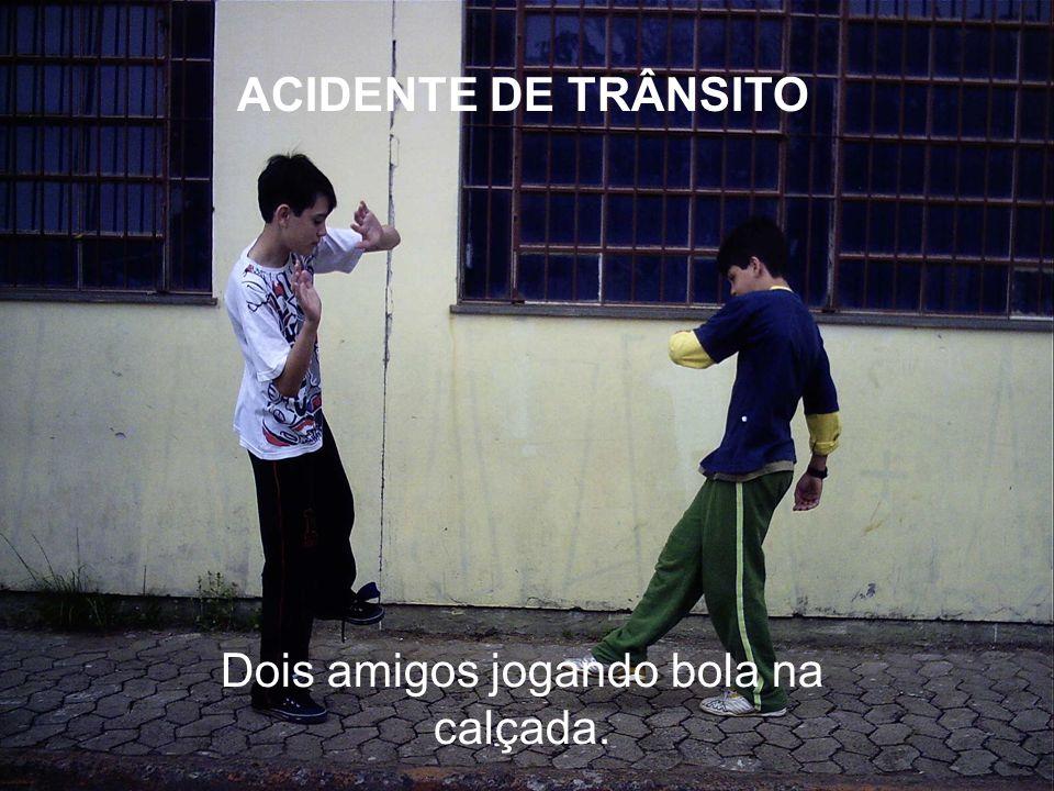 Dois amigos jogando bola na calçada. ACIDENTE DE TRÂNSITO