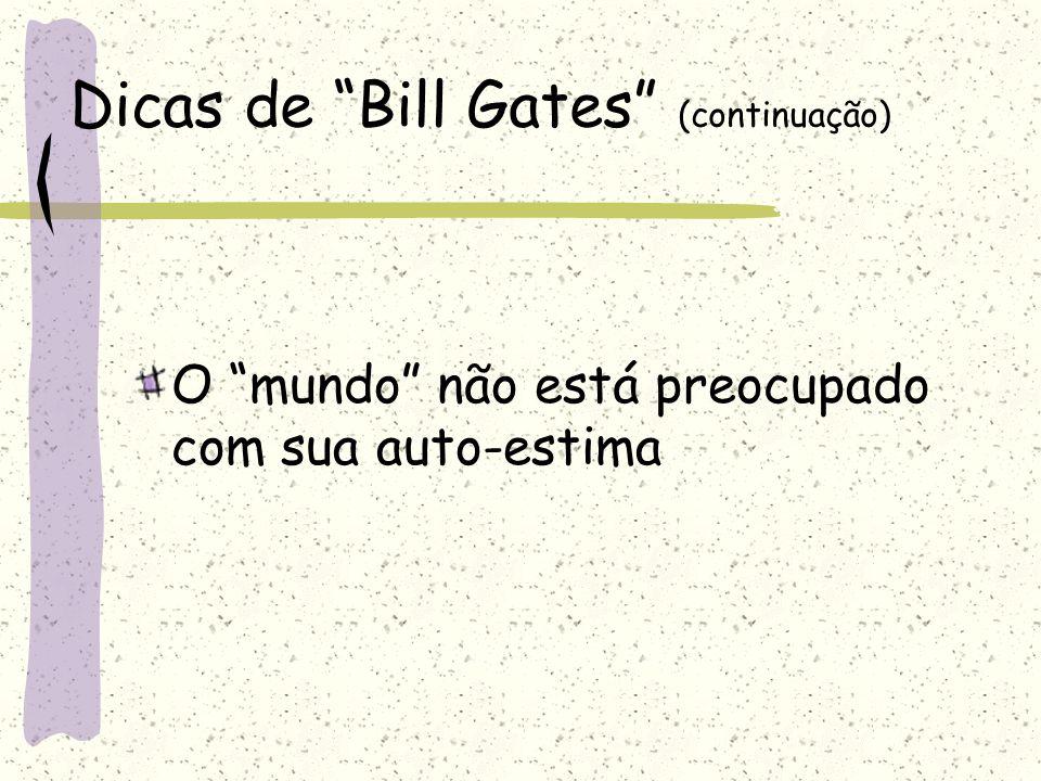 """Dicas de """"Bill Gates"""" (continuação) O """"mundo"""" não está preocupado com sua auto-estima"""