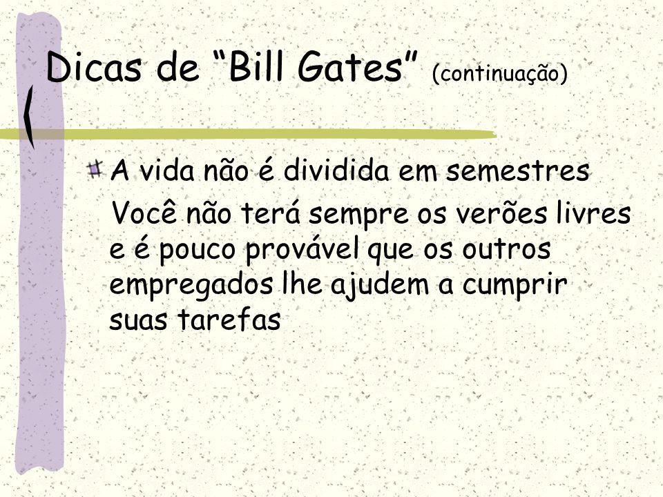 """Dicas de """"Bill Gates"""" (continuação) A vida não é dividida em semestres Você não terá sempre os verões livres e é pouco provável que os outros empregad"""