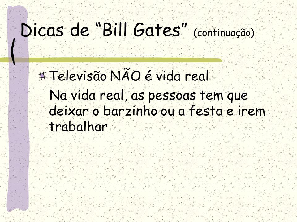 """Dicas de """"Bill Gates"""" (continuação) Televisão NÃO é vida real Na vida real, as pessoas tem que deixar o barzinho ou a festa e irem trabalhar"""