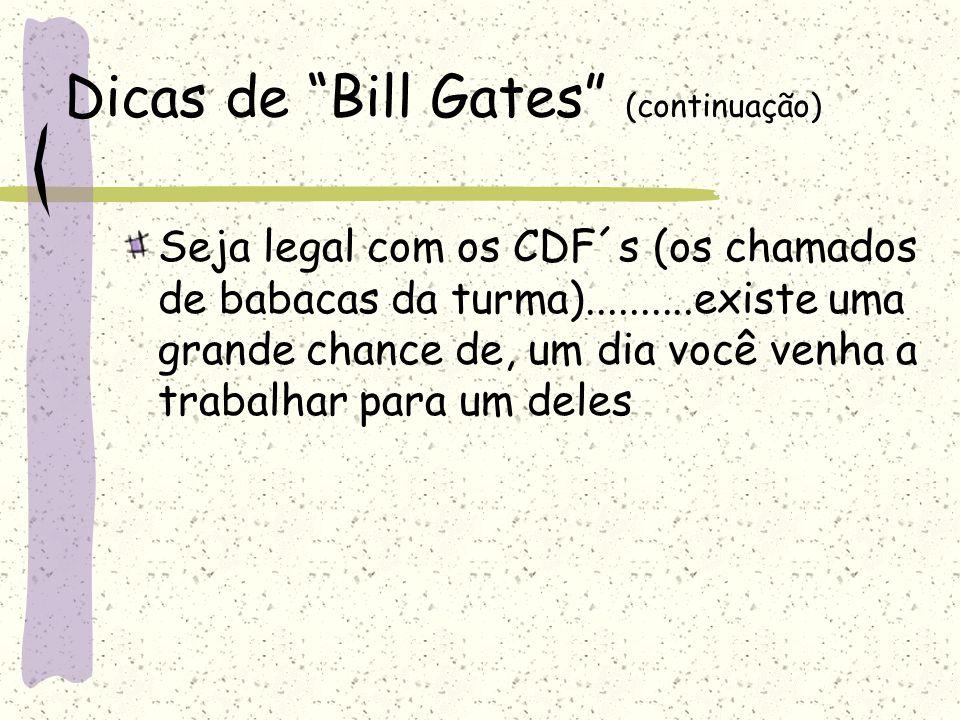 """Dicas de """"Bill Gates"""" (continuação) Seja legal com os CDF´s (os chamados de babacas da turma)..........existe uma grande chance de, um dia você venha"""