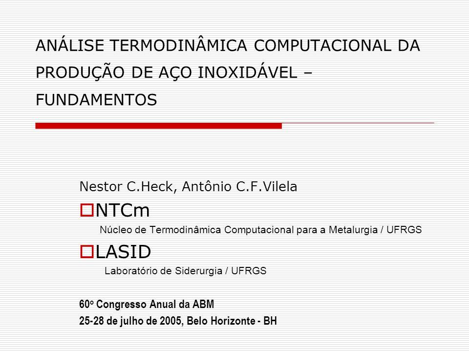 ANÁLISE TERMODINÂMICA COMPUTACIONAL DA PRODUÇÃO DE AÇO INOXIDÁVEL – FUNDAMENTOS Nestor C.Heck, Antônio C.F.Vilela  NTCm Núcleo de Termodinâmica Computacional para a Metalurgia / UFRGS  LASID Laboratório de Siderurgia / UFRGS 60 o Congresso Anual da ABM 25-28 de julho de 2005, Belo Horizonte - BH