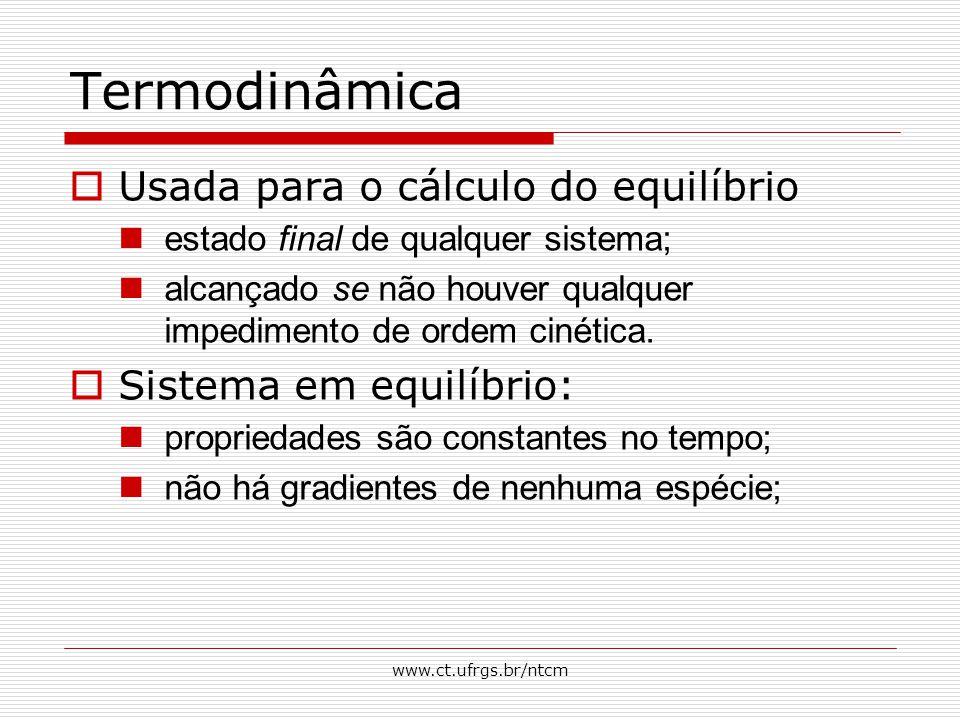 www.ct.ufrgs.br/ntcm Termodinâmica  Usada para o cálculo do equilíbrio estado final de qualquer sistema; alcançado se não houver qualquer impedimento de ordem cinética.