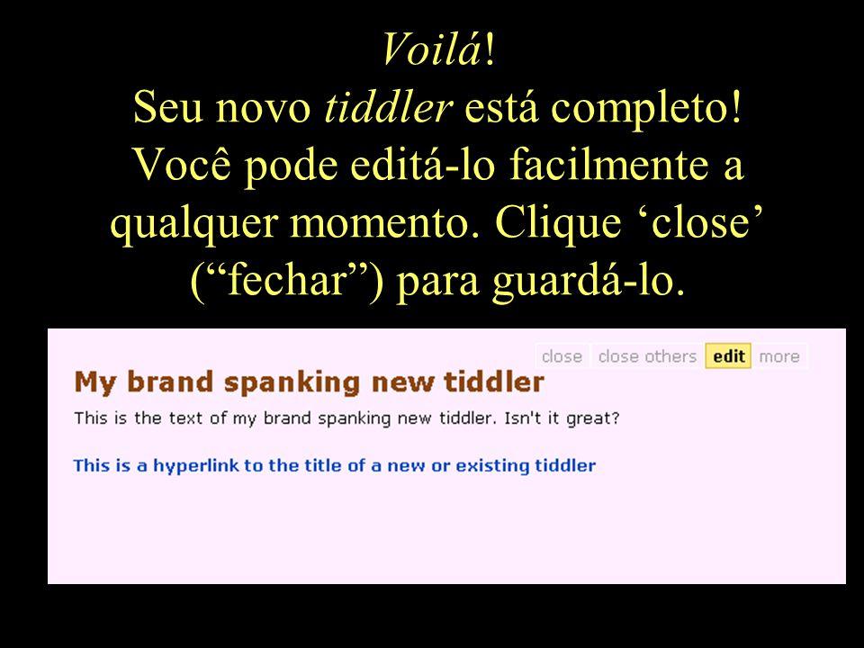 """Voilá! Seu novo tiddler está completo! Você pode editá-lo facilmente a qualquer momento. Clique 'close' (""""fechar"""") para guardá-lo."""