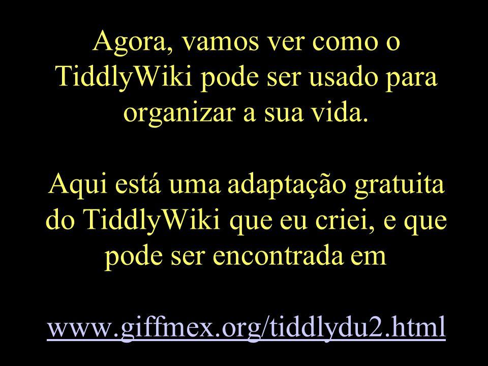 Agora, vamos ver como o TiddlyWiki pode ser usado para organizar a sua vida. Aqui está uma adaptação gratuita do TiddlyWiki que eu criei, e que pode s