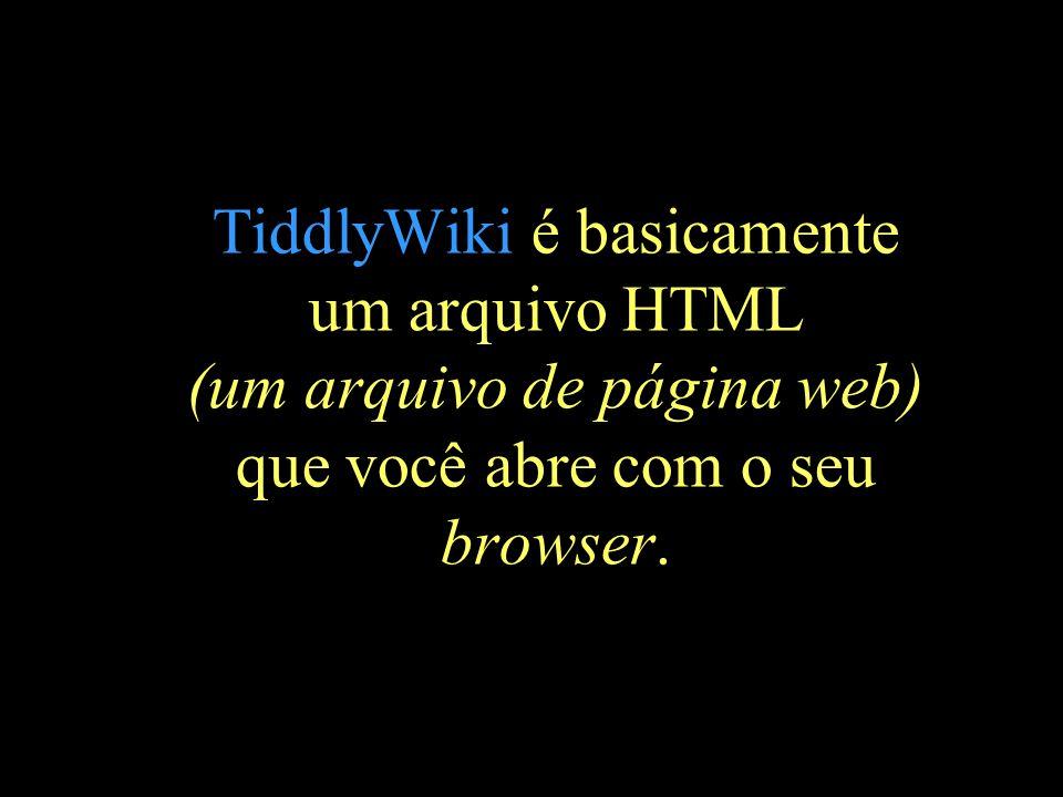 TiddlyWiki é basicamente um arquivo HTML (um arquivo de página web) que você abre com o seu browser.