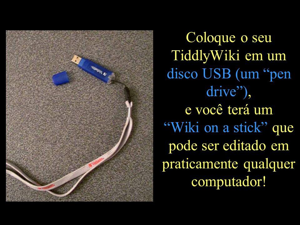 """Coloque o seu TiddlyWiki em um disco USB (um """"pen drive""""), e você terá um """"Wiki on a stick"""" que pode ser editado em praticamente qualquer computador!"""
