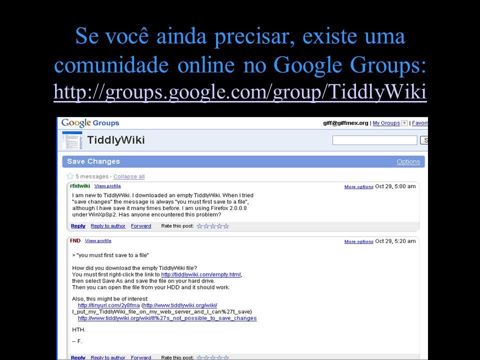 Se você ainda precisar, existe uma comunidade online no Google Groups: http://groups.google.com/group/TiddlyWiki http://groups.google.com/group/Tiddly