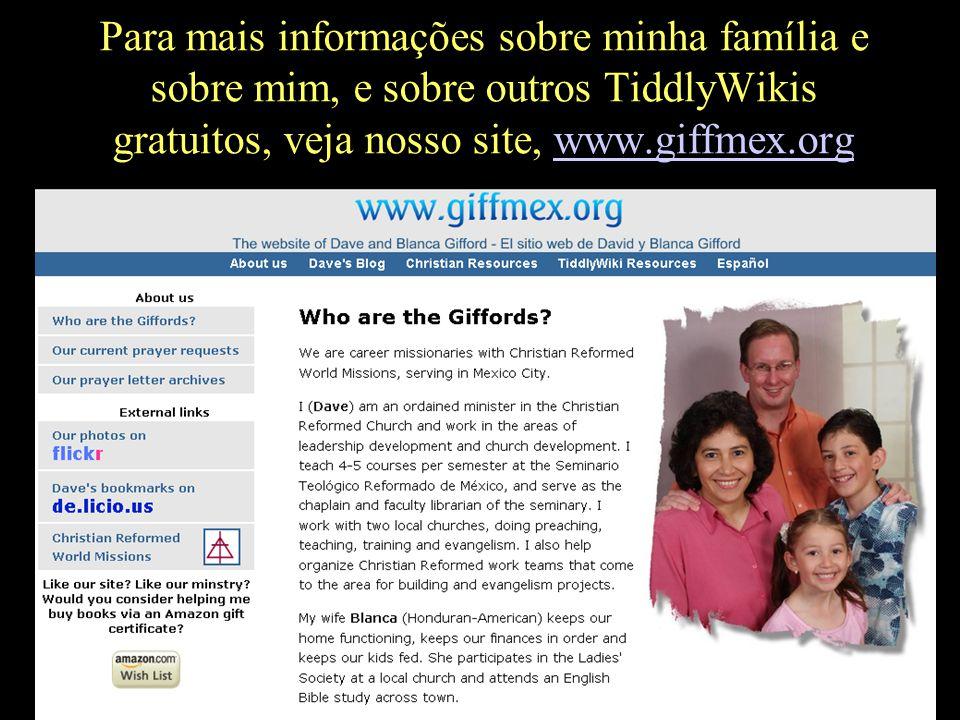 Para mais informações sobre minha família e sobre mim, e sobre outros TiddlyWikis gratuitos, veja nosso site, www.giffmex.orgwww.giffmex.org