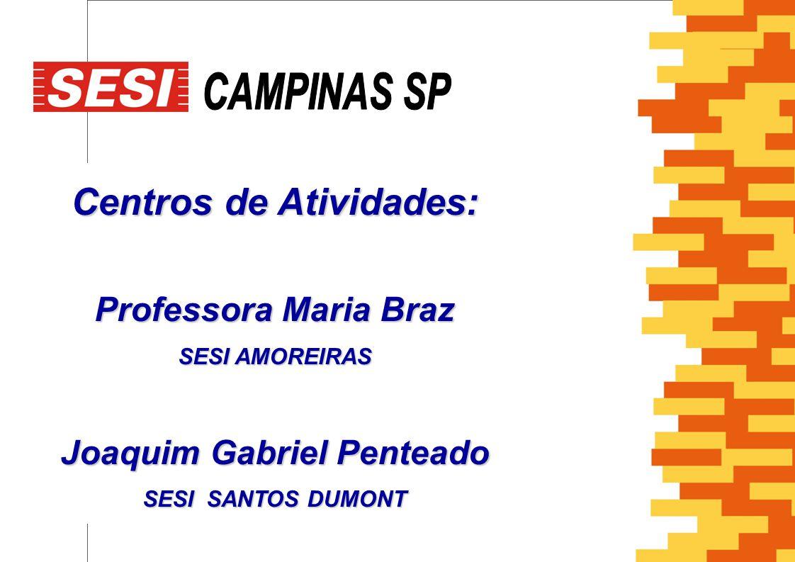 Centros de Atividades: Professora Maria Braz SESI AMOREIRAS Joaquim Gabriel Penteado SESI SANTOS DUMONT