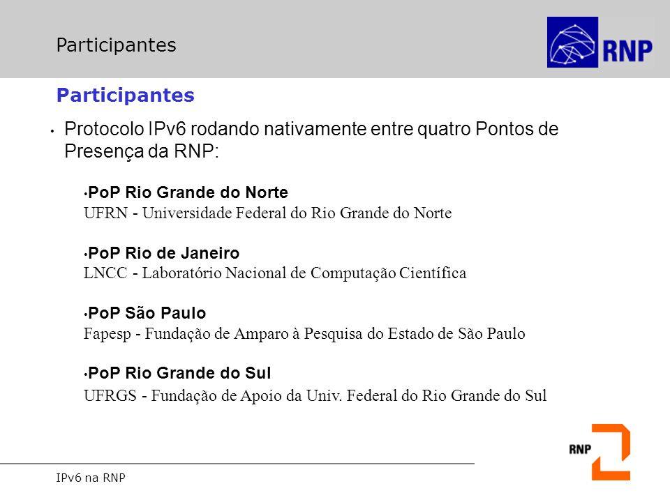 IPv6 na RNP Participantes Protocolo IPv6 rodando nativamente entre quatro Pontos de Presença da RNP: PoP Rio Grande do Norte UFRN - Universidade Feder