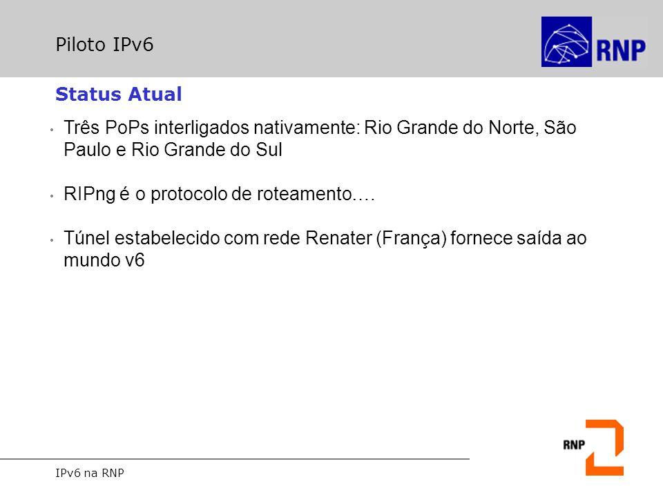 IPv6 na RNP Piloto IPv6 Três PoPs interligados nativamente: Rio Grande do Norte, São Paulo e Rio Grande do Sul RIPng é o protocolo de roteamento…. Tún
