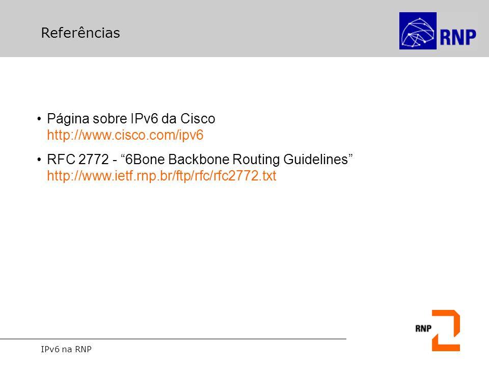 """IPv6 na RNP Referências Página sobre IPv6 da Cisco http://www.cisco.com/ipv6 RFC 2772 - """"6Bone Backbone Routing Guidelines"""" http://www.ietf.rnp.br/ftp"""