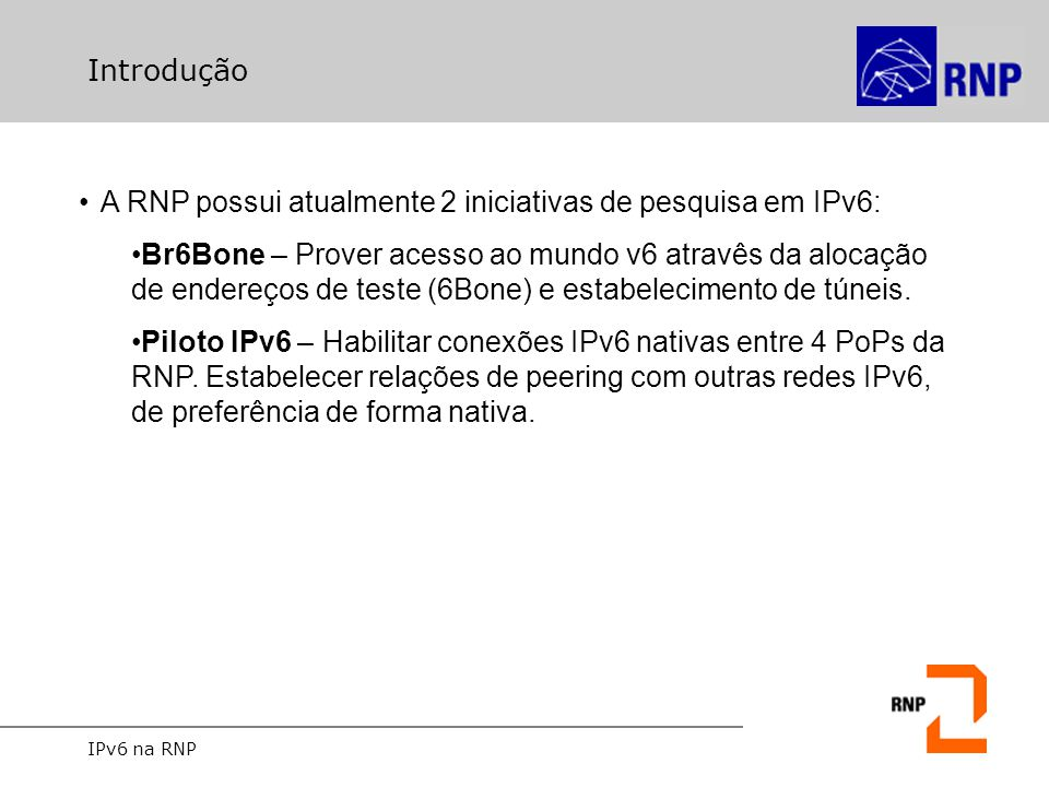 IPv6 na RNP Introdução A RNP possui atualmente 2 iniciativas de pesquisa em IPv6: Br6Bone – Prover acesso ao mundo v6 atravês da alocação de endereços