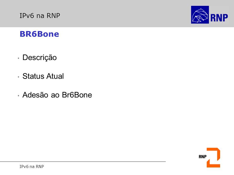 IPv6 na RNP Br6Bone Descrição Criado com o objetivo de incentivar a pesquisa e desenvolvimento da tecnologia IPv6 no Brasil; Em janeiro de 1998, a RNP obtêm um registro pTLA (equivalente a ´classe A´ do IPv4) alocado, se tornado participante do 6Bone; Operacional desde abril de 1998, quando foi estabelecido o primeiro túnel para o 6Bone, via a Cisco; Aberto a todas as instituições que quiserem fazer parte.