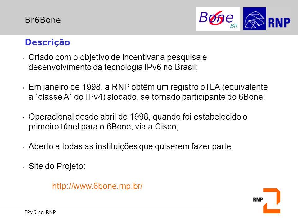 IPv6 na RNP Br6Bone Descrição Criado com o objetivo de incentivar a pesquisa e desenvolvimento da tecnologia IPv6 no Brasil; Em janeiro de 1998, a RNP