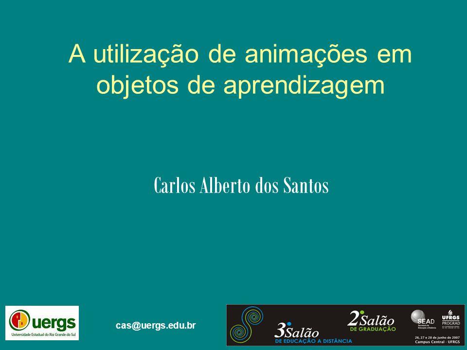 Carlos Alberto dos Santos A utilização de animações em objetos de aprendizagem cas@uergs.edu.br
