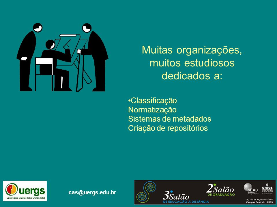 cas@uergs.edu.br Muitas organizações, muitos estudiosos dedicados a: Classificação Normatização Sistemas de metadados Criação de repositórios