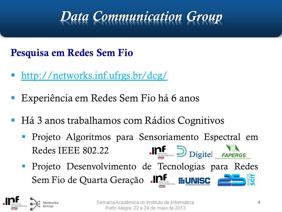 Pesquisa em Redes Sem Fio  http://networks.inf.ufrgs.br/dcg/ http://networks.inf.ufrgs.br/dcg/  Experiência em Redes Sem Fio há 6 anos  Há 3 anos trabalhamos com Rádios Cognitivos  Projeto Algoritmos para Sensoriamento Espectral em Redes IEEE 802.22  Projeto Desenvolvimento de Tecnologias para Redes Sem Fio de Quarta Geração 4 Semana Acadêmica do Instituto de Informática Porto Alegre, 22 a 24 de maio de 2013