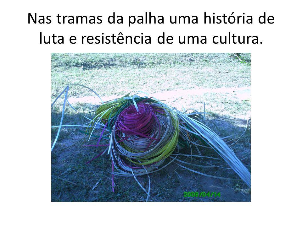 Nas tramas da palha uma história de luta e resistência de uma cultura.