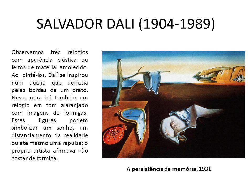 SALVADOR DALI (1904-1989) A persistência da memória, 1931 Observamos três relógios com aparência elástica ou feitos de material amolecido. Ao pintá-lo