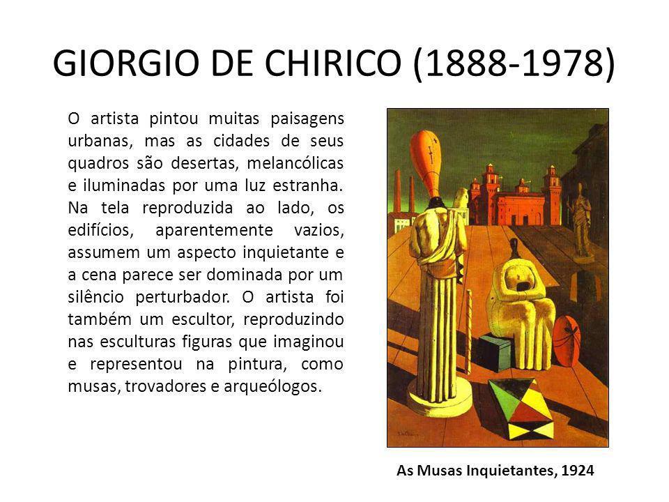 GIORGIO DE CHIRICO (1888-1978) As Musas Inquietantes, 1924 O artista pintou muitas paisagens urbanas, mas as cidades de seus quadros são desertas, melancólicas e iluminadas por uma luz estranha.