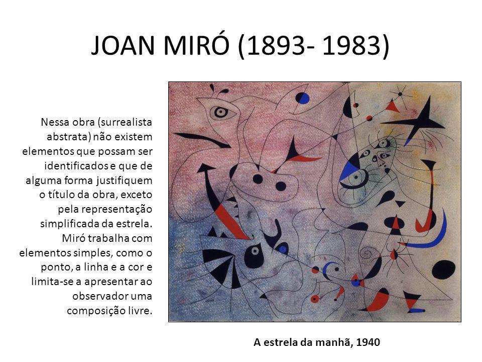 JOAN MIRÓ (1893- 1983) A estrela da manhã, 1940 Nessa obra (surrealista abstrata) não existem elementos que possam ser identificados e que de alguma forma justifiquem o título da obra, exceto pela representação simplificada da estrela.