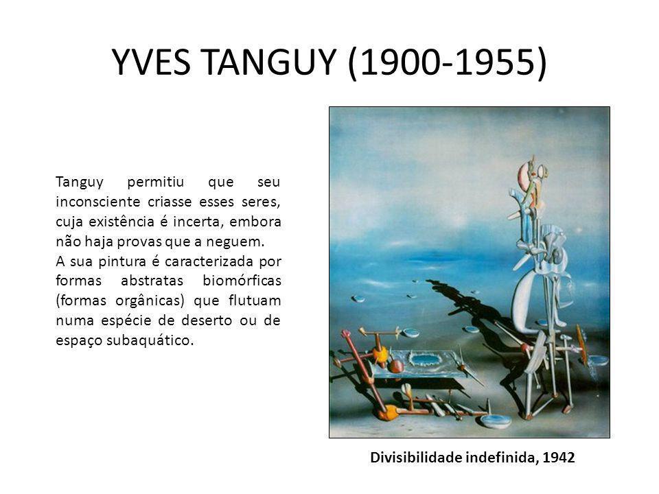 YVES TANGUY (1900-1955) Divisibilidade indefinida, 1942 Tanguy permitiu que seu inconsciente criasse esses seres, cuja existência é incerta, embora nã