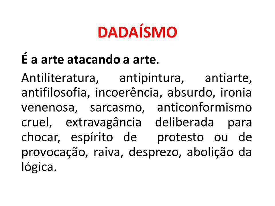 DADAÍSMO É a arte atacando a arte. Antiliteratura, antipintura, antiarte, antifilosofia, incoerência, absurdo, ironia venenosa, sarcasmo, anticonformi
