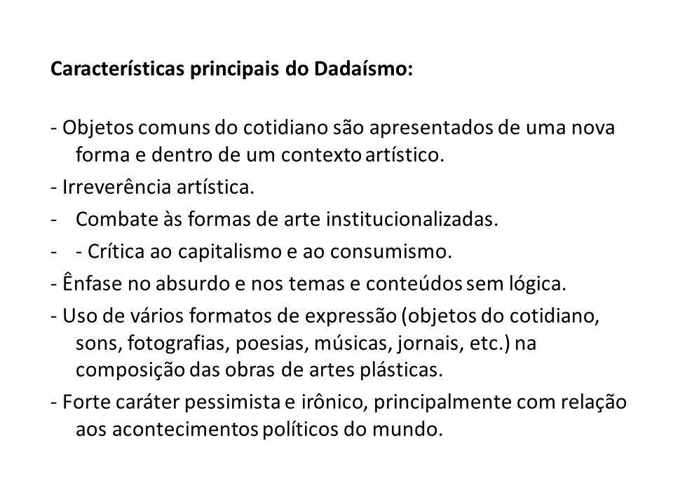 Características principais do Dadaísmo: - Objetos comuns do cotidiano são apresentados de uma nova forma e dentro de um contexto artístico. - Irreverê