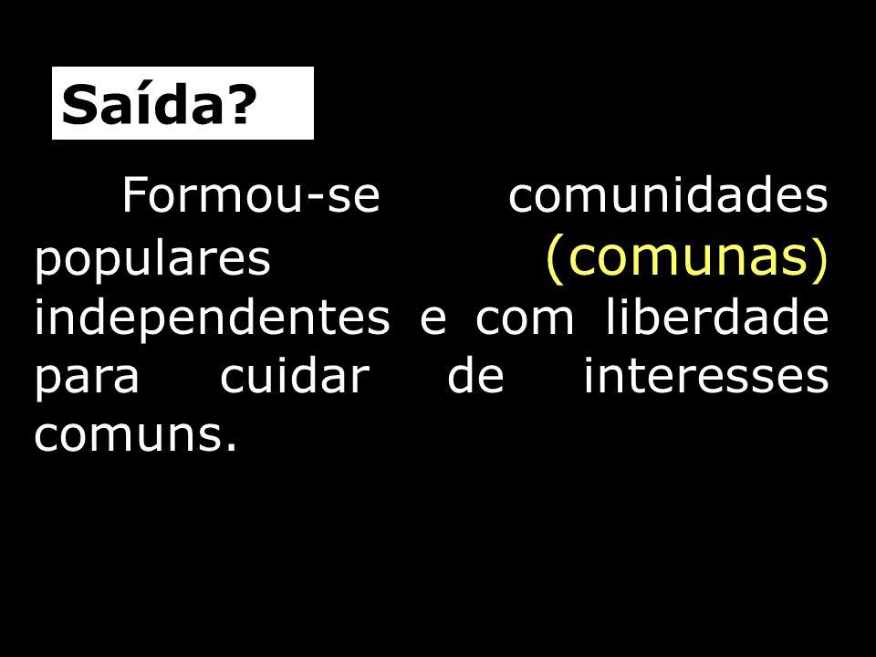 Formou-se comunidades populares (comunas ) independentes e com liberdade para cuidar de interesses comuns. Saída?
