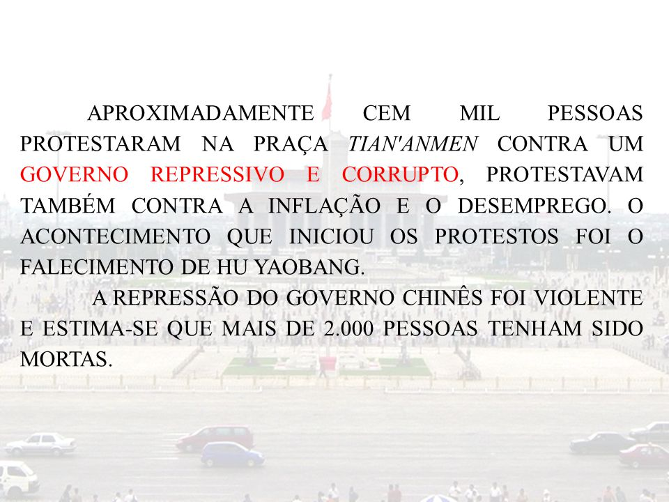 APROXIMADAMENTE CEM MIL PESSOAS PROTESTARAM NA PRAÇA TIAN'ANMEN CONTRA UM GOVERNO REPRESSIVO E CORRUPTO, PROTESTAVAM TAMBÉM CONTRA A INFLAÇÃO E O DESE