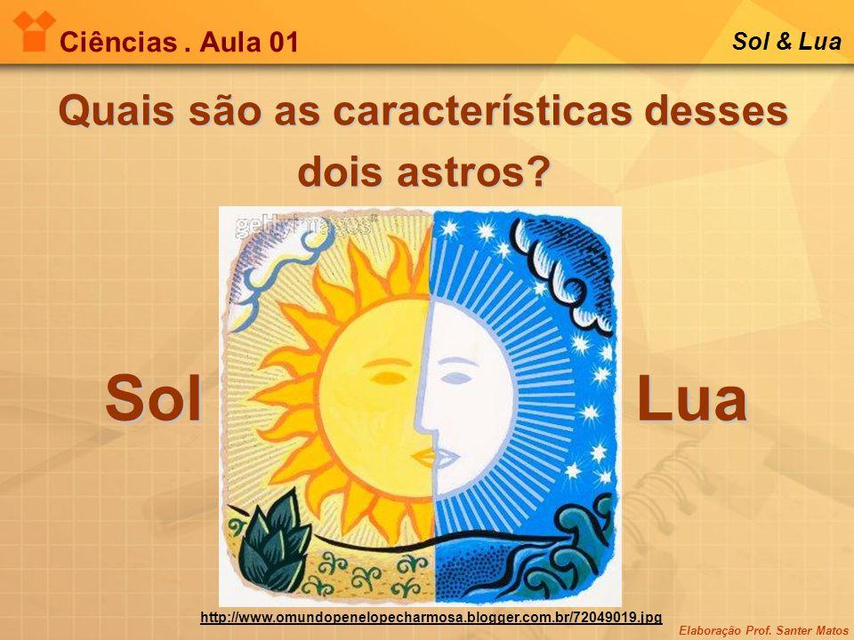 Elaboração Prof. Santer Matos Ciências. Aula 01 Sol & Lua Quais são as características desses dois astros? SolLua http://www.omundopenelopecharmosa.bl