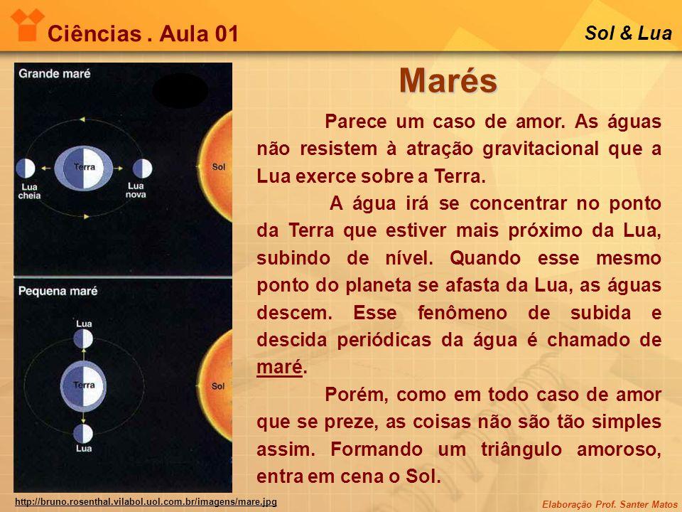 Elaboração Prof. Santer Matos Ciências. Aula 01 Sol & Lua Marés Parece um caso de amor. As águas não resistem à atração gravitacional que a Lua exerce