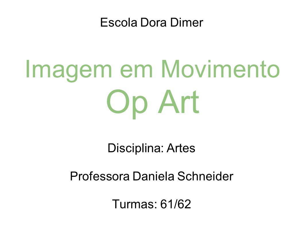 Imagem em Movimento Op Art Escola Dora Dimer Disciplina: Artes Professora Daniela Schneider Turmas: 61/62