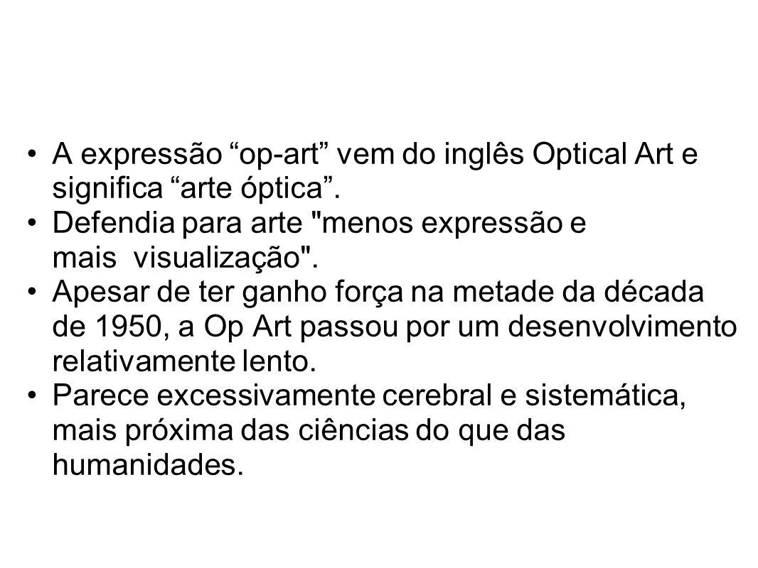 """A expressão """"op-art"""" vem do inglês Optical Art e significa """"arte óptica"""". Defendia para arte"""