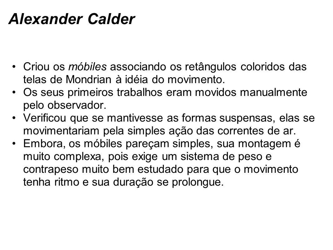 Alexander Calder Criou os móbiles associando os retângulos coloridos das telas de Mondrian à idéia do movimento. Os seus primeiros trabalhos eram movi