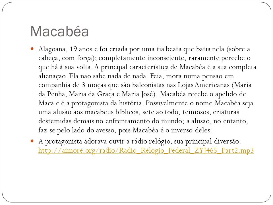 Macabéa Alagoana, 19 anos e foi criada por uma tia beata que batia nela (sobre a cabeça, com força); completamente inconsciente, raramente percebe o q