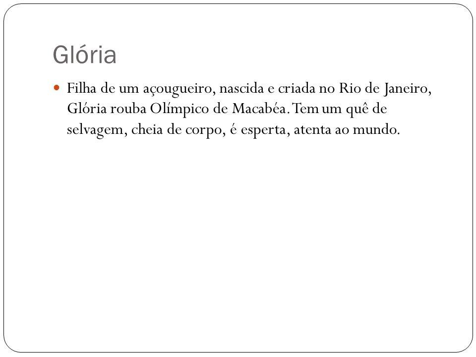 Glória Filha de um açougueiro, nascida e criada no Rio de Janeiro, Glória rouba Olímpico de Macabéa. Tem um quê de selvagem, cheia de corpo, é esperta